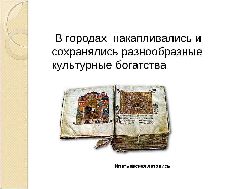 Ипатьевская летопись В городах накапливались и сохранялись разнообразные куль...
