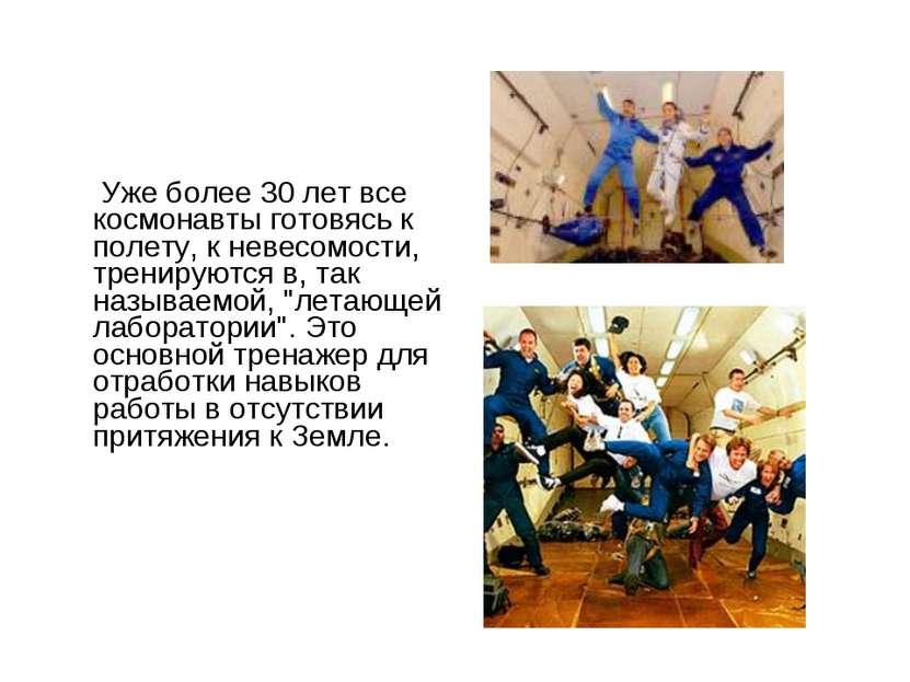 Уже более 30 лет все космонавты готовясь к полету, к невесомости, тренируются...