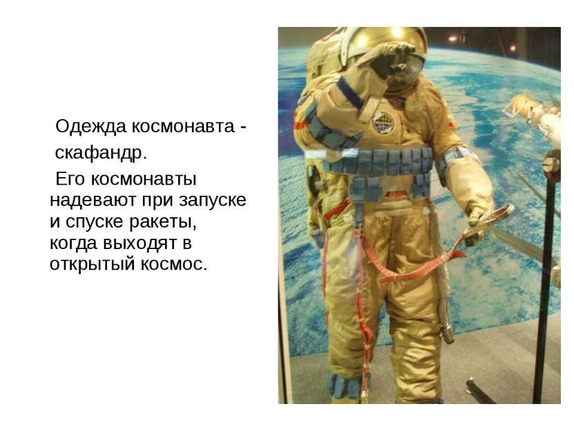 Одежда космонавта - скафандр. Его космонавты надевают при запуске и спуске ра...