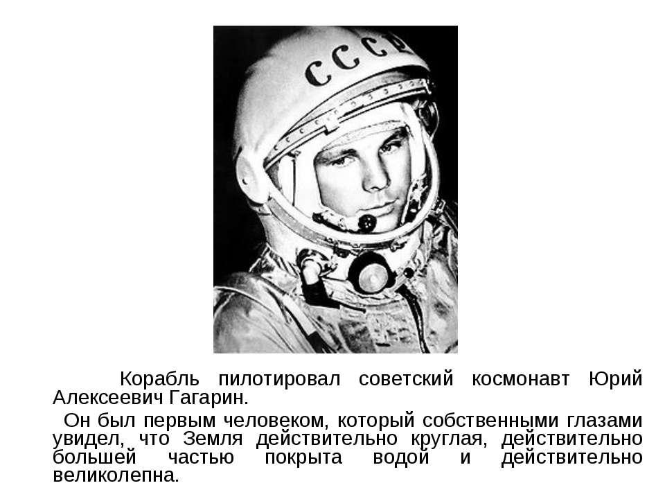 Корабль пилотировал советский космонавт Юрий Алексеевич Гагарин. Он был первы...