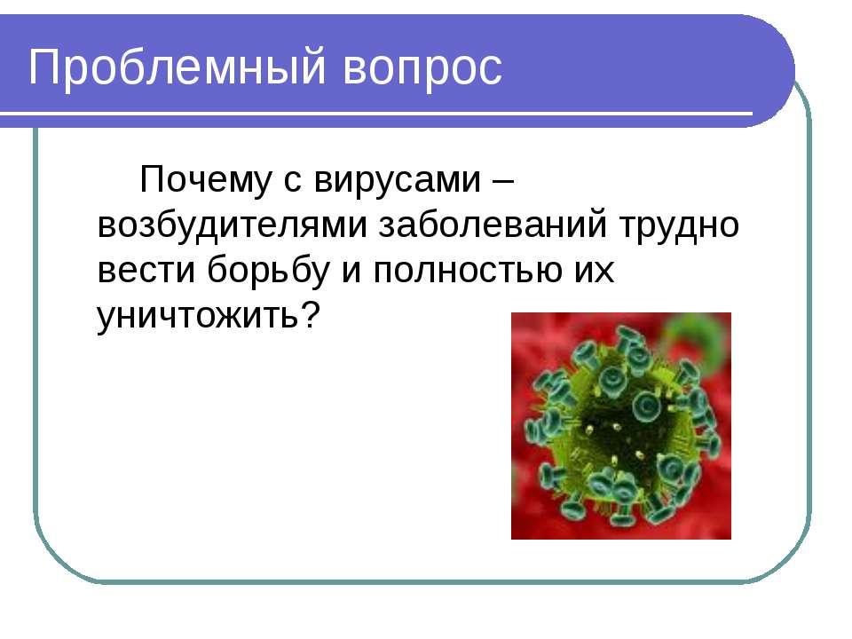 Проблемный вопрос Почему с вирусами – возбудителями заболеваний трудно вести ...