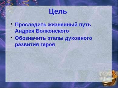 Цель Проследить жизненный путь Андрея Болконского Обозначить этапы духовного ...