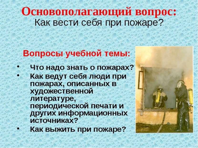 Основополагающий вопрос: Вопросы учебной темы: Что надо знать о пожарах? Как ...
