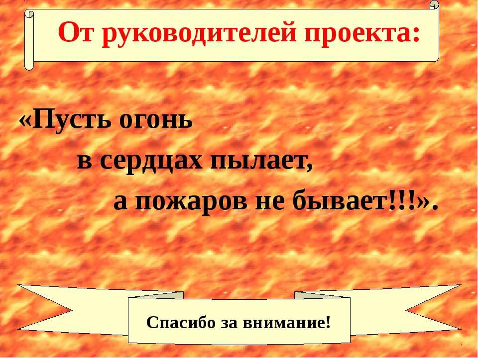 От руководителей проекта: «Пусть огонь в сердцах пылает, а пожаров не бывает!...