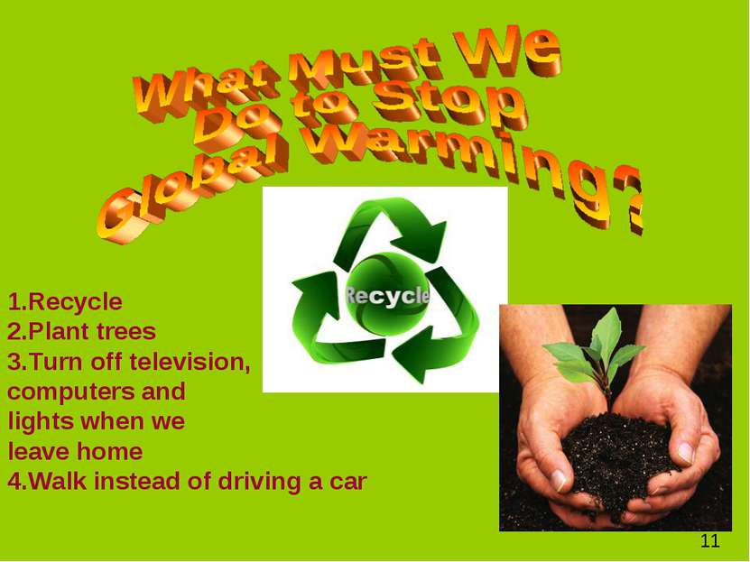 1.Recycle 2.Plant trees 3.Turn off television, computers and lights when we l...