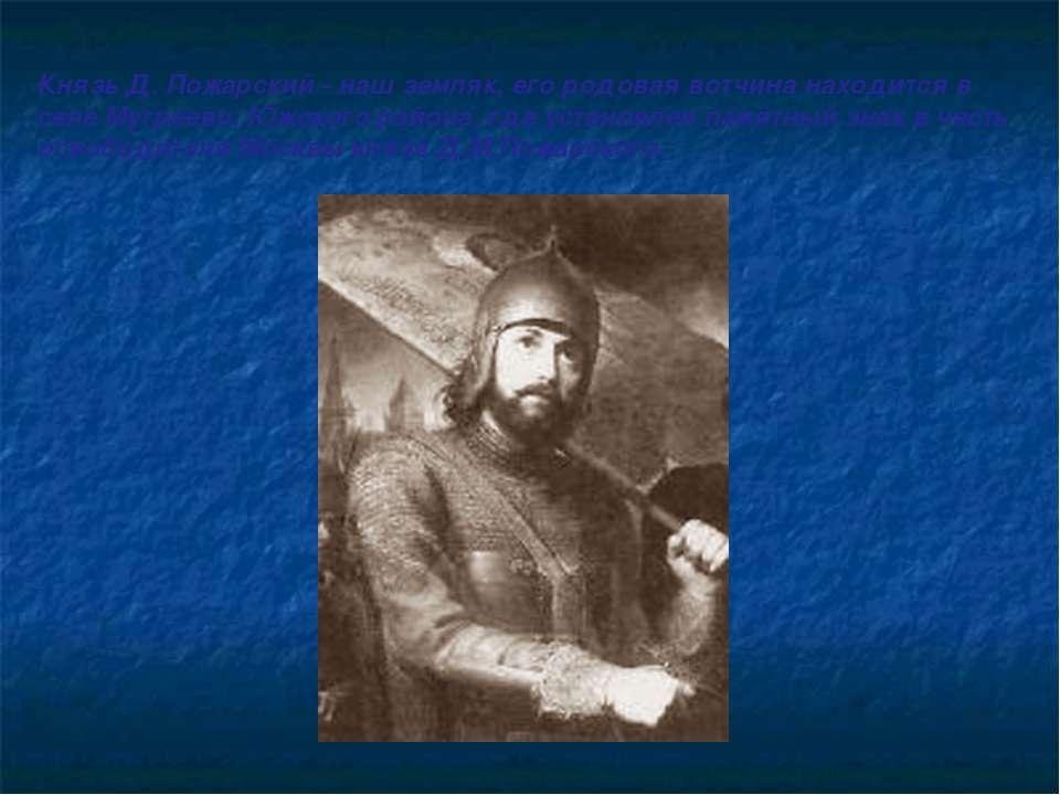 Князь Д. Пожарский - наш земляк, его родовая вотчина находится в селе Мугреев...