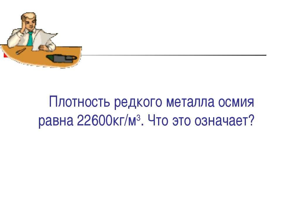 Плотность редкого металла осмия равна 22600кг/м3. Что это означает?
