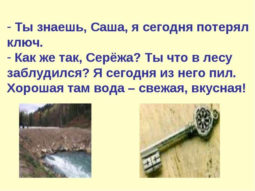 Ты знаешь, Саша, я сегодня потерял ключ. Как же так, Серёжа? Ты что в лесу за...
