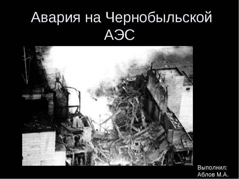 Авария на Чернобыльской АЭС Выполнил: Аблов М.А.