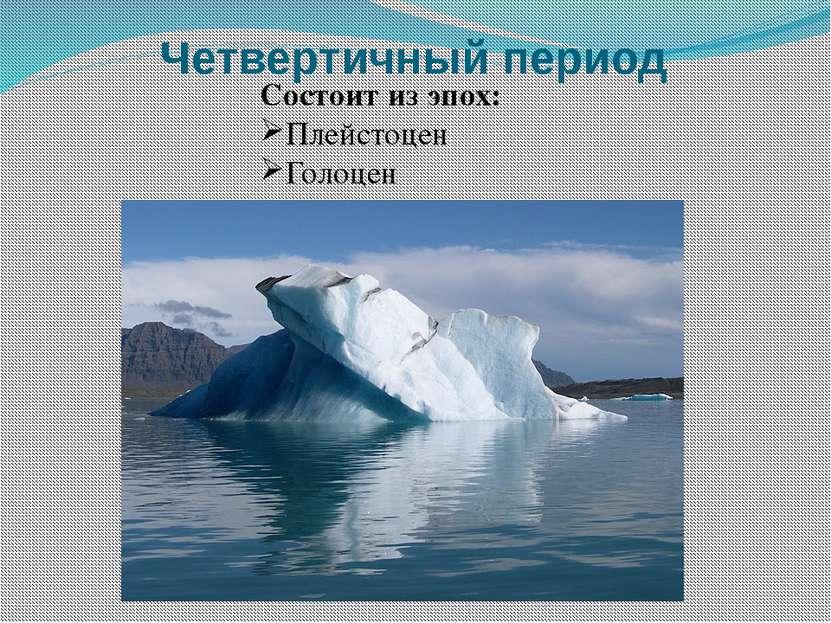 Четвертичный период Состоит из эпох: Плейстоцен Голоцен