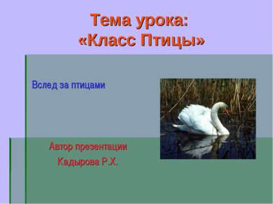 Тема урока: «Класс Птицы» Вслед за птицами Автор презентации Кадырова Р.Х.
