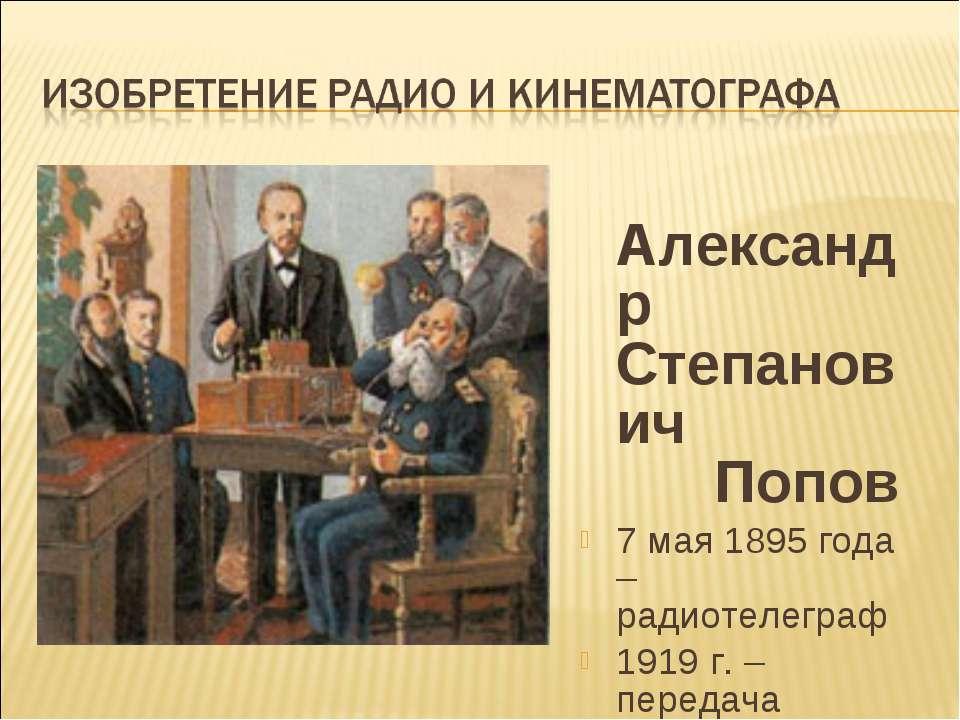 Александр Степанович Попов 7 мая 1895 года – радиотелеграф 1919 г. – передача...