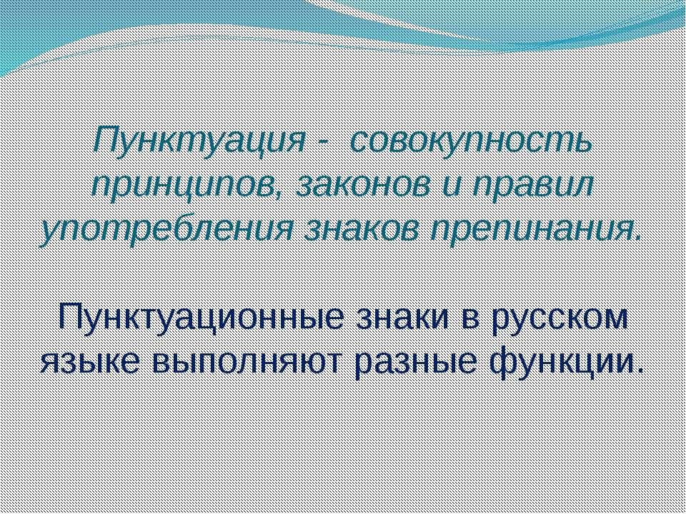 Пунктуация - совокупность принципов, законов и правил употребления знаков пре...