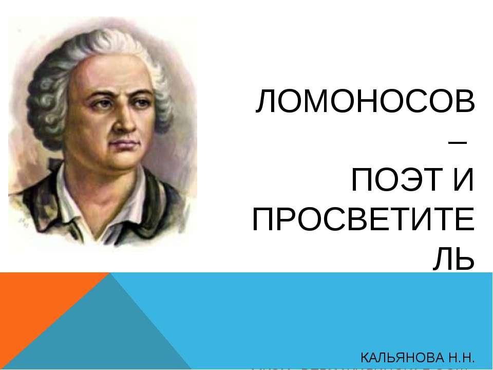 ЛОМОНОСОВ – ПОЭТ И ПРОСВЕТИТЕЛЬ КАЛЬЯНОВА Н.Н. МКОУ «ВЕРХ-ЖИЛИНСКАЯ ООШ» «