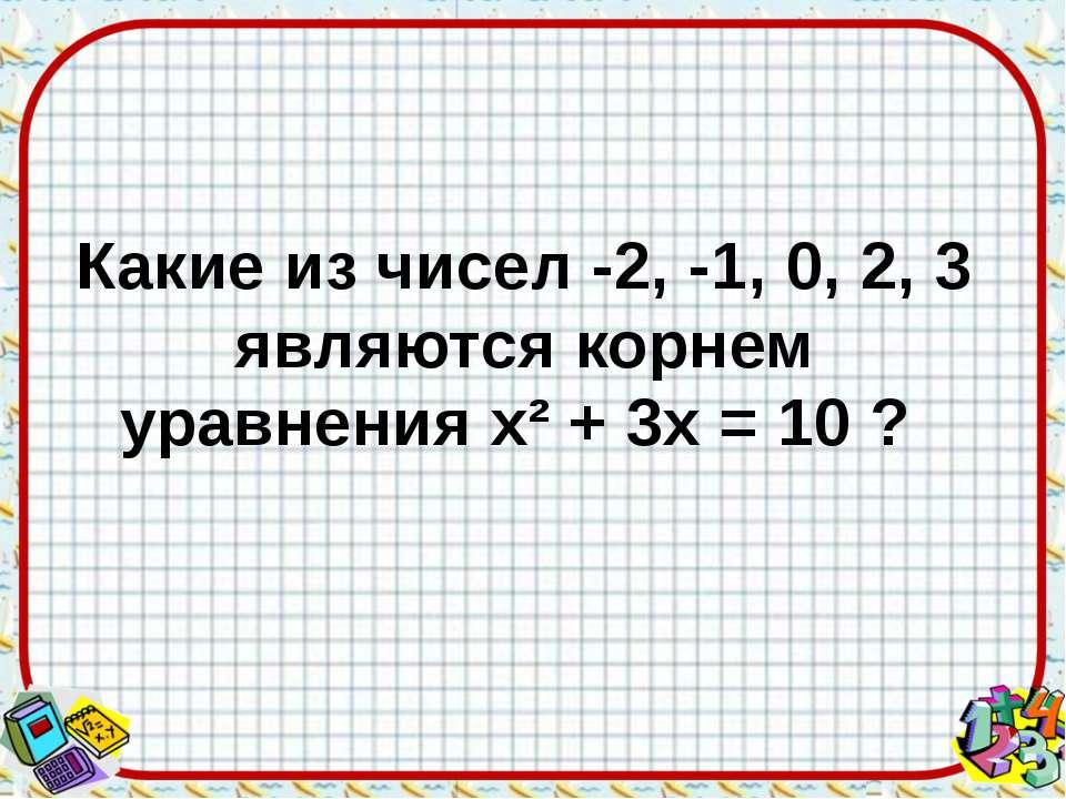 Какие из чисел -2, -1, 0, 2, 3 являются корнем уравнения х² + 3х = 10 ?