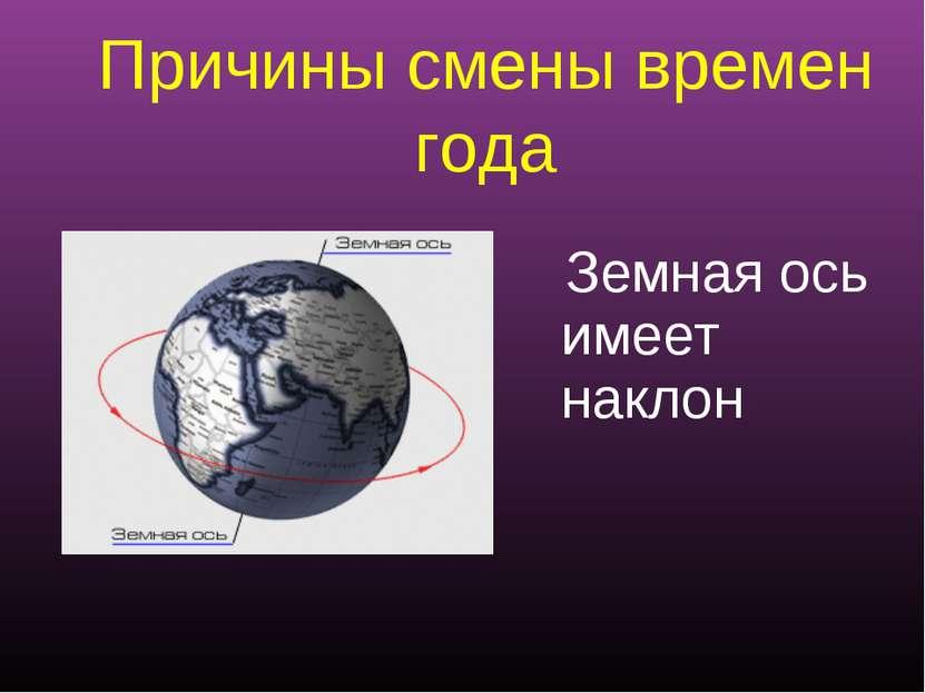 Причины смены времен года Земная ось имеет наклон