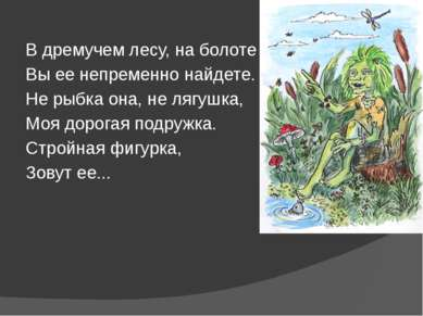 В дремучем лесу, на болоте Вы ее непременно найдете. Не рыбка она, не лягушка...