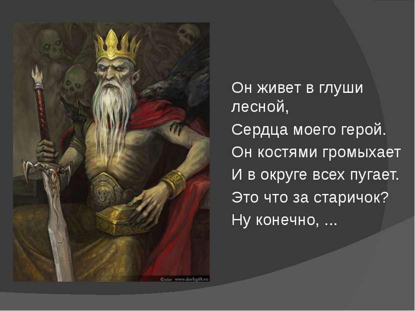 Он живет в глуши лесной, Сердца моего герой. Он костями громыхает И в округе ...