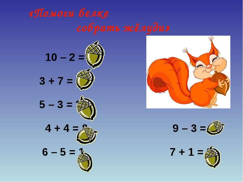 10 – 2 = 8 3 + 7 = 10 5 – 3 = 2 4 + 4 = 8 9 – 3 = 6 6 – 5 = 1 7 + 1 = 8 «Помо...