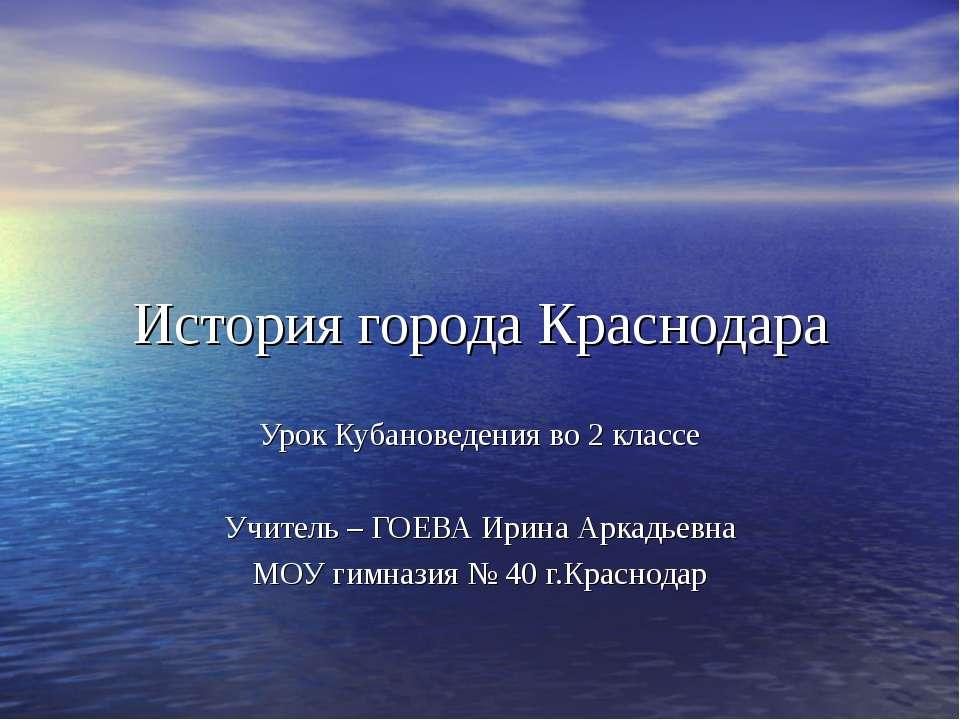 История города Краснодара Урок Кубановедения во 2 классе Учитель – ГОЕВА Ирин...