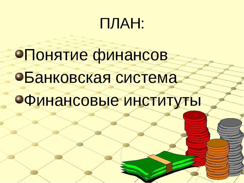 ПЛАН: Понятие финансов Банковская система Финансовые институты
