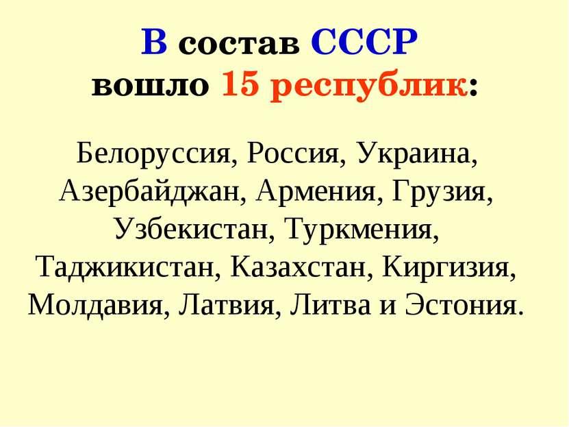 В состав СССР вошло 15 республик: Белоруссия, Россия, Украина, Азербайджан, А...