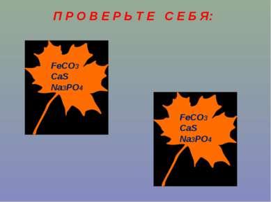 П Р О В Е Р Ь Т Е С Е Б Я: FeCO3 CaS Na3PO4 FeCO3 CaS Na3PO4