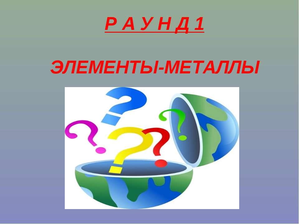 Р А У Н Д 1 ЭЛЕМЕНТЫ-МЕТАЛЛЫ