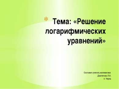 Составил учитель математики Давлятова Л.Н. п. Чернь Тема: «Решение логарифмич...