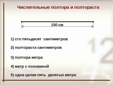 150 см Числительные полтора и полтораста 1) сто пятьдесят сантиметров 2) полт...