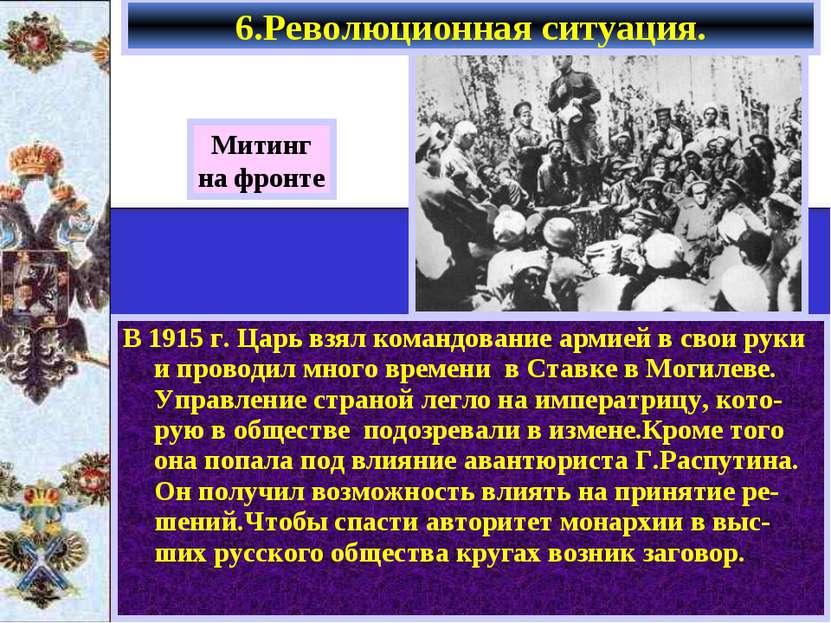 6.Революционная ситуация. В 1915 г. Царь взял командование армией в свои руки...