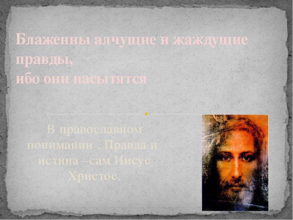 В православном понимании , Правда и истина –сам Иисус Христос. Блаженны алчущ...