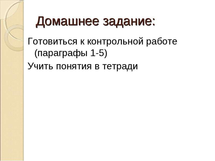Домашнее задание: Готовиться к контрольной работе (параграфы 1-5) Учить понят...
