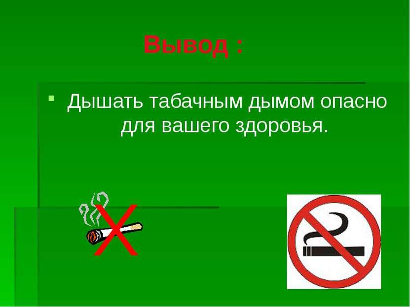 Вывод : Дышать табачным дымом опасно для вашего здоровья.