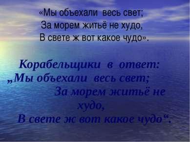 «Мы объехали весь свет; За морем житьё не худо, B свете ж вот какое чудо». Ко...