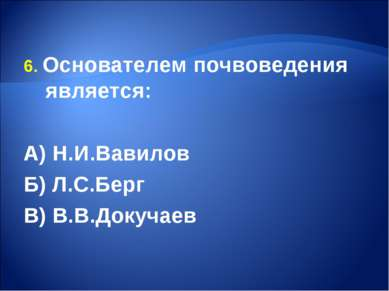 6. Основателем почвоведения является: А) Н.И.Вавилов Б) Л.С.Берг В) В.В.Докучаев