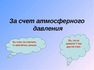 За счет атмосферного давления Вы тоже так ответили, то двигайтесь дальше Вы, ...