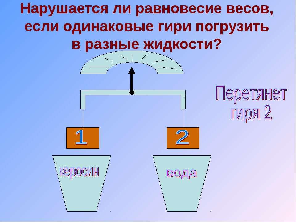 Нарушается ли равновесие весов, если одинаковые гири погрузить в разные жидко...