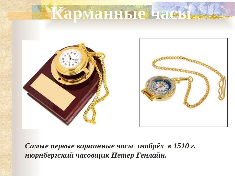Самые первые карманные часы изобрёл в 1510 г. нюрнбергский часовщик Петер Ген...