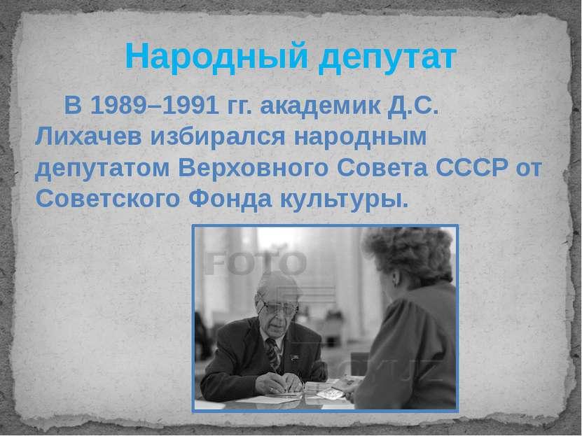 Народный депутат В 1989–1991 гг. академик Д.С. Лихачев избирался народным деп...