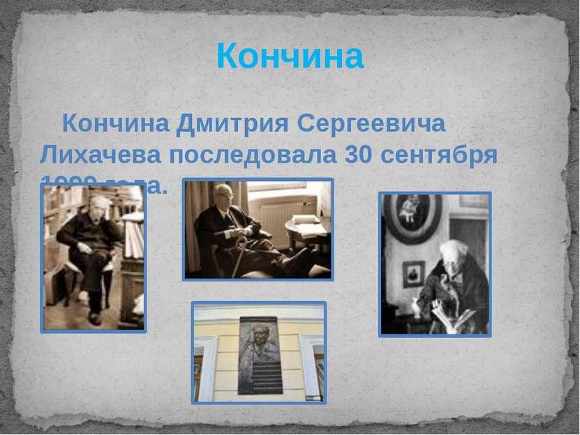 Кончина Кончина Дмитрия Сергеевича Лихачева последовала 30 сентября 1999 года.