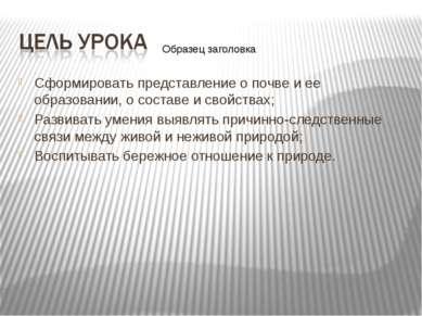 Сформировать представление о почве и ее образовании, о составе и свойствах; Р...