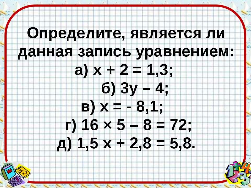 Определите, является ли данная запись уравнением: а) х + 2 = 1,3; б) 3у – 4; ...