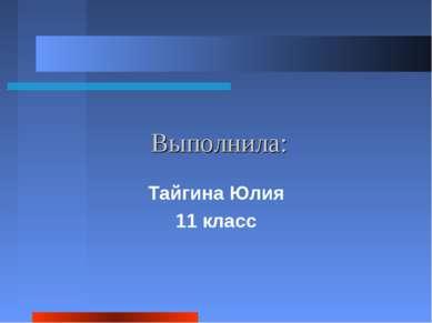 Выполнила: Тайгина Юлия 11 класс