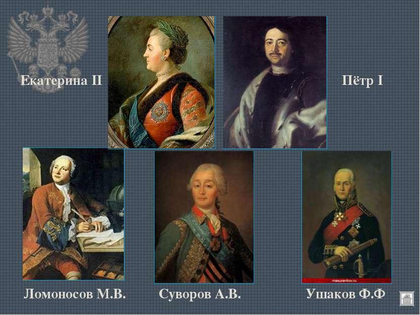 Екатерина II Пётр I Ломоносов М.В. Суворов А.В. Ушаков Ф.Ф