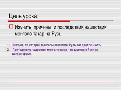 Цель урока: Изучить причины и последствия нашествия монголо-татар на Русь При...
