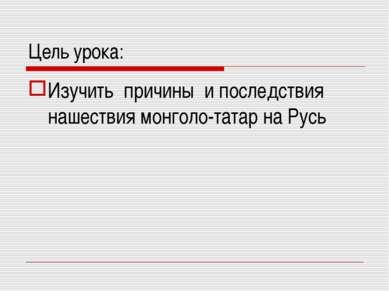 Цель урока: Изучить причины и последствия нашествия монголо-татар на Русь