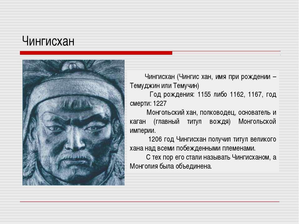 Чингисхан Чингисхан (Чингис хан, имя при рождении – Темуджин или Темучин) Год...