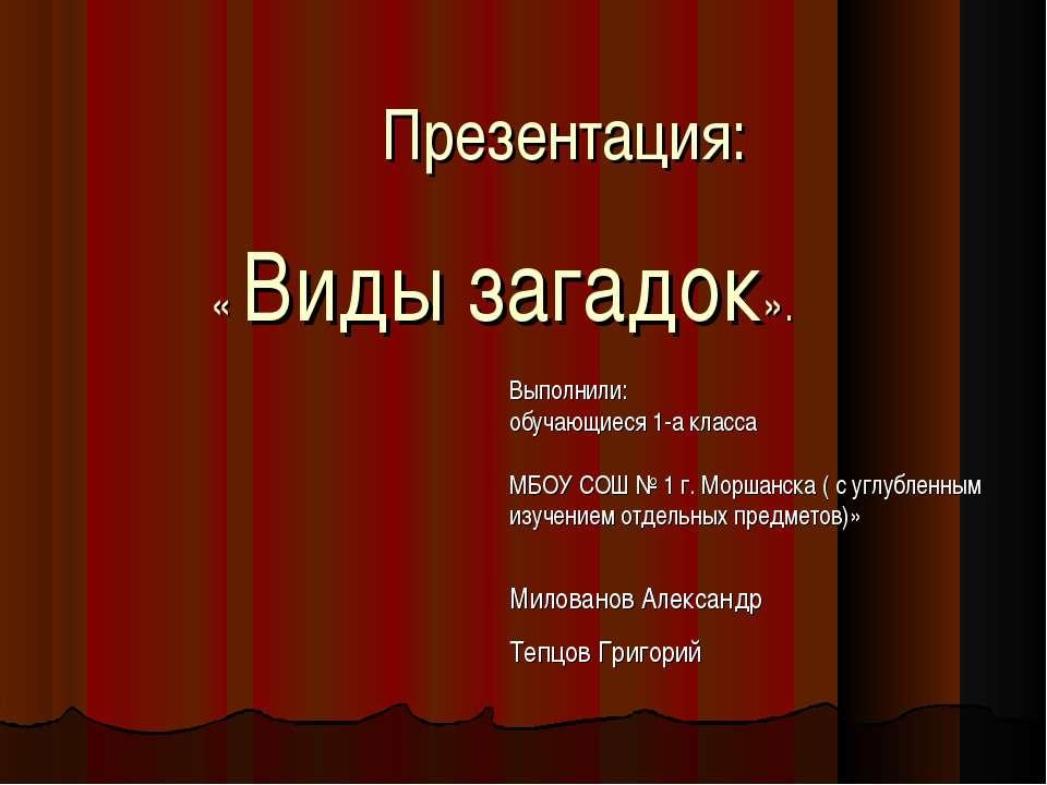 Презентация: « Виды загадок». Выполнили: обучающиеся 1-а класса МБОУ СОШ № 1 ...