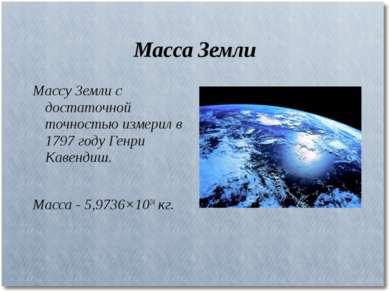 Масса Земли Массу Земли с достаточной точностью измерил в 1797 году Генри Кав...